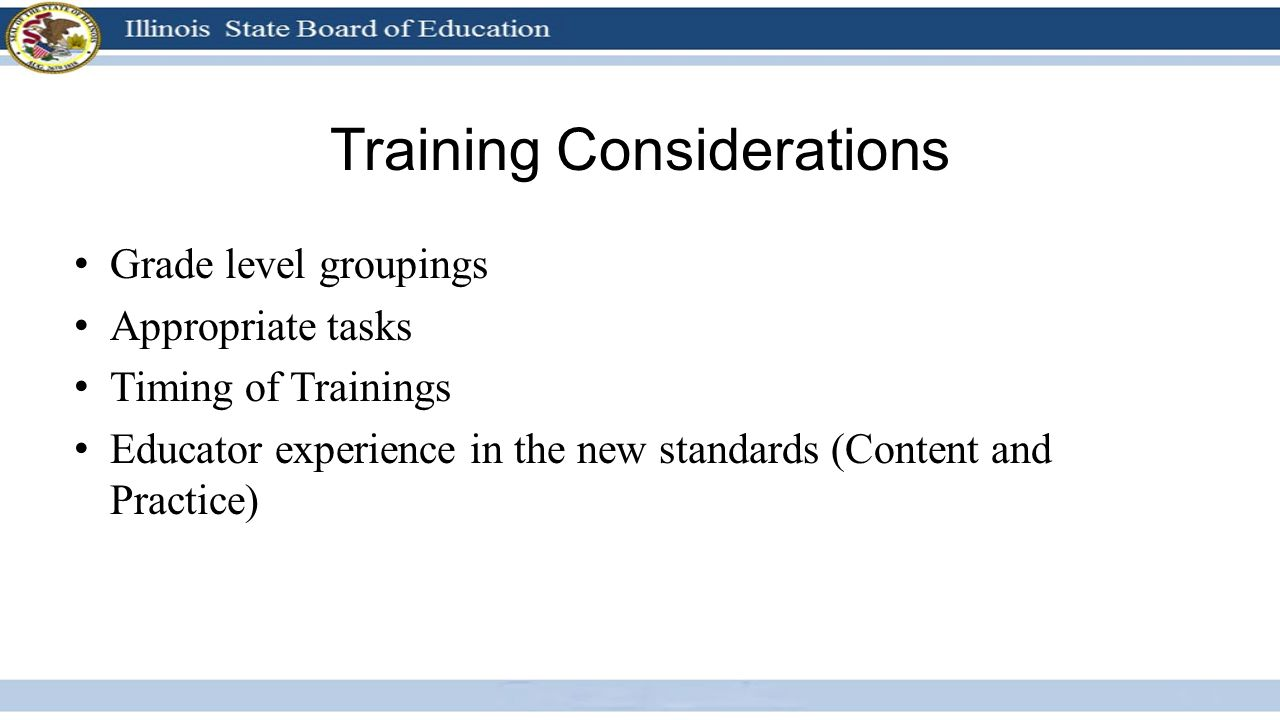 Training Considerations Grade level groupings Appropriate tasks Timing of Trainings Educator experience in the new standards (Content and Practice)