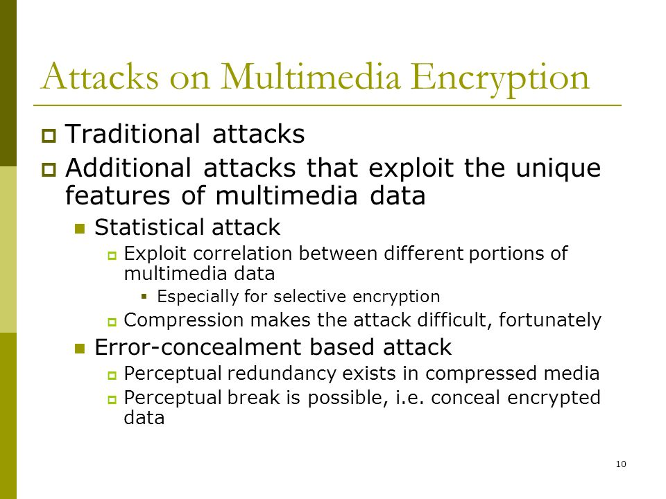 10 Attacks on Multimedia Encryption  Traditional attacks  Additional attacks that exploit the unique features of multimedia data Statistical attack  Exploit correlation between different portions of multimedia data  Especially for selective encryption  Compression makes the attack difficult, fortunately Error-concealment based attack  Perceptual redundancy exists in compressed media  Perceptual break is possible, i.e.