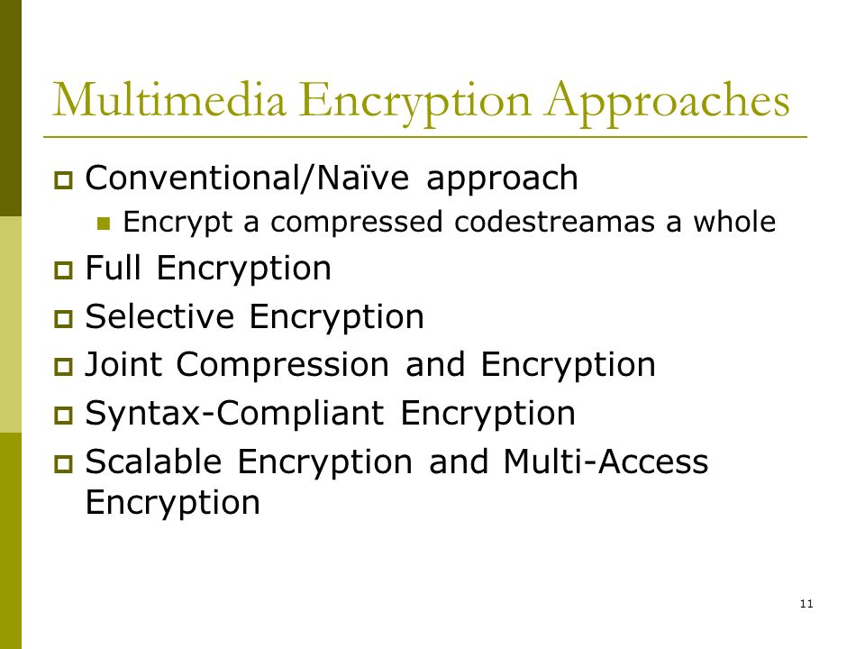 11 Multimedia Encryption Approaches  Conventional/Naïve approach Encrypt a compressed codestreamas a whole  Full Encryption  Selective Encryption  Joint Compression and Encryption  Syntax-Compliant Encryption  Scalable Encryption and Multi-Access Encryption