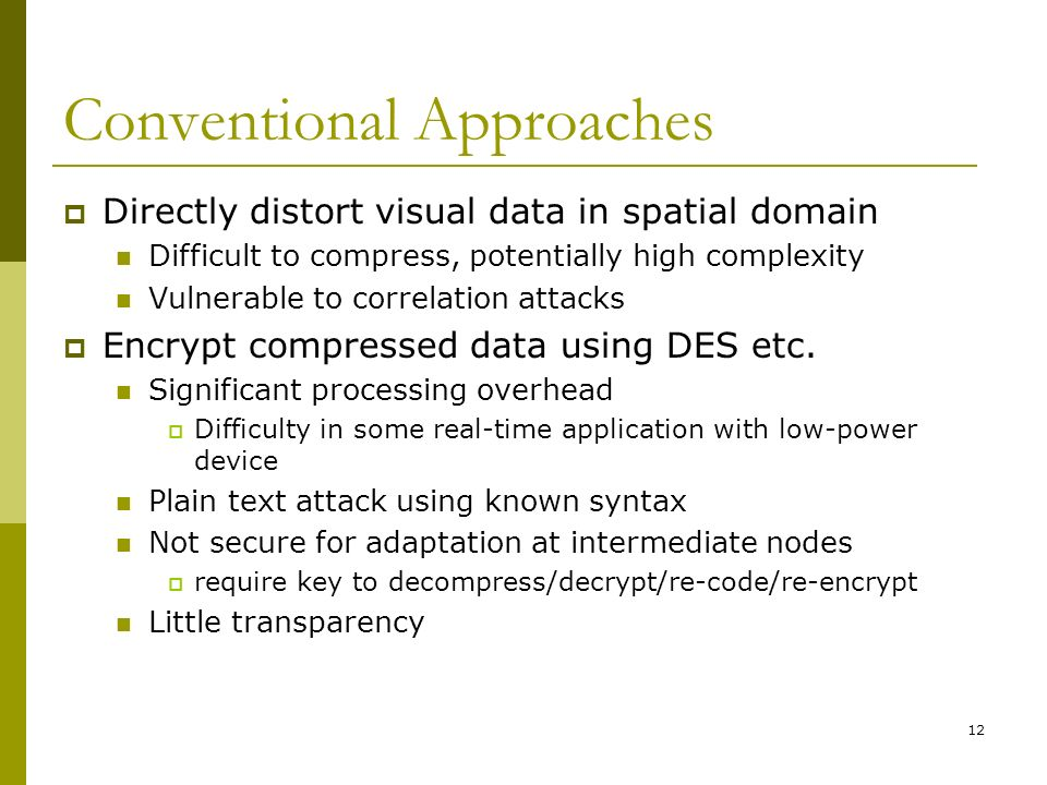 12 Conventional Approaches  Directly distort visual data in spatial domain Difficult to compress, potentially high complexity Vulnerable to correlation attacks  Encrypt compressed data using DES etc.