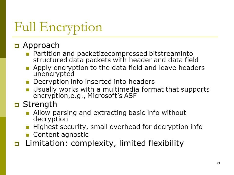14 Full Encryption  Approach Partition and packetizecompressed bitstreaminto structured data packets with header and data field Apply encryption to the data field and leave headers unencrypted Decryption info inserted into headers Usually works with a multimedia format that supports encryption,e.g., Microsoft's ASF  Strength Allow parsing and extracting basic info without decryption Highest security, small overhead for decryption info Content agnostic  Limitation: complexity, limited flexibility