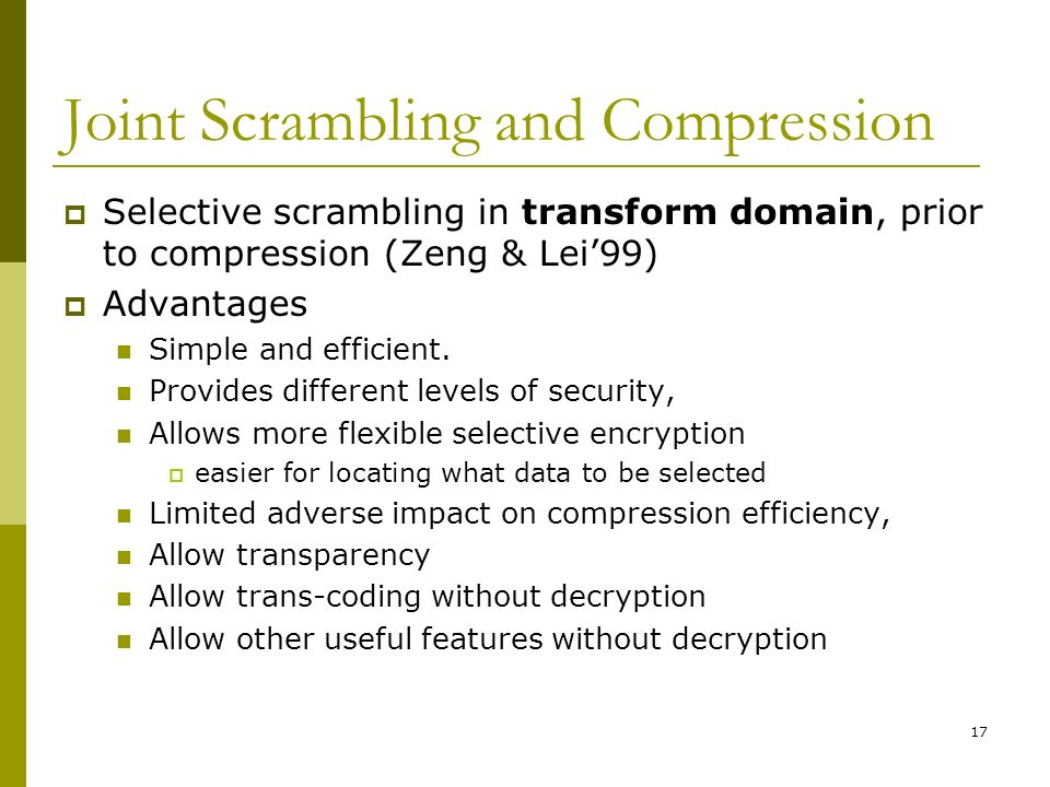 17 Joint Scrambling and Compression  Selective scrambling in transform domain, prior to compression (Zeng & Lei'99)  Advantages Simple and efficient.
