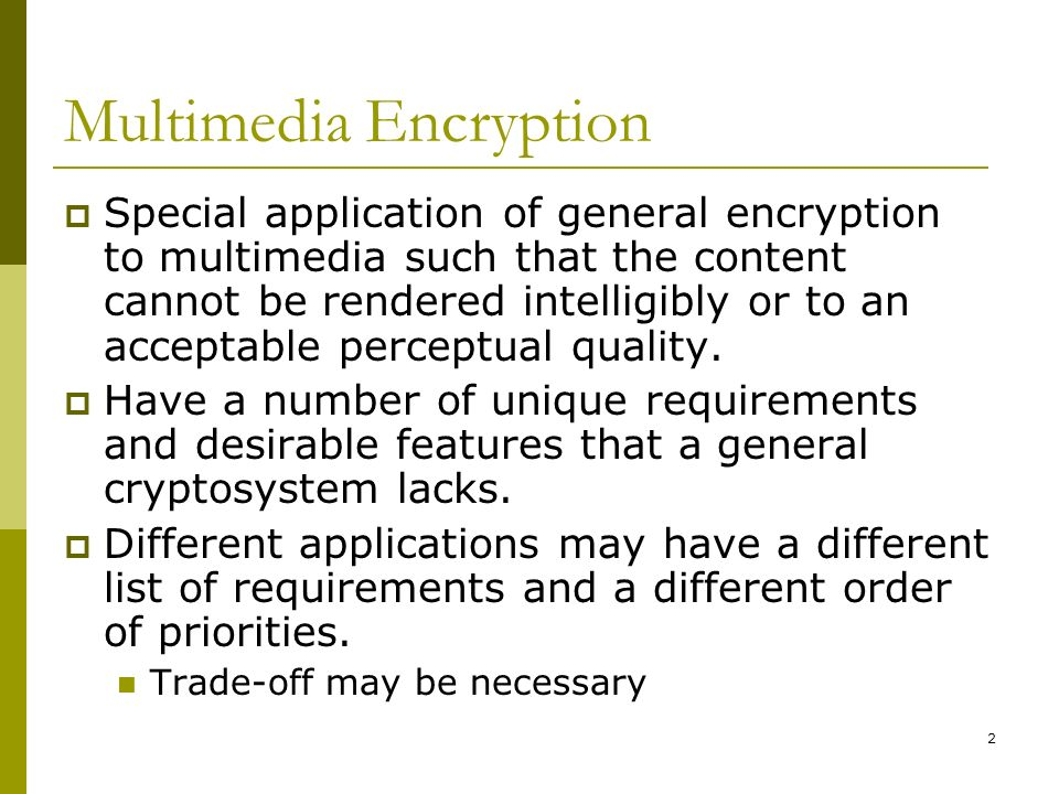 2 Multimedia Encryption  Special application of general encryption to multimedia such that the content cannot be rendered intelligibly or to an acceptable perceptual quality.