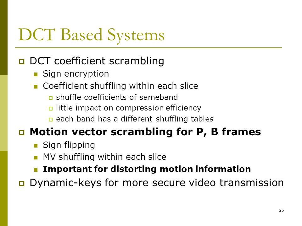 26 DCT Based Systems  DCT coefficient scrambling Sign encryption Coefficient shuffling within each slice  shuffle coefficients of sameband  little impact on compression efficiency  each band has a different shuffling tables  Motion vector scrambling for P, B frames Sign flipping MV shuffling within each slice Important for distorting motion information  Dynamic-keys for more secure video transmission