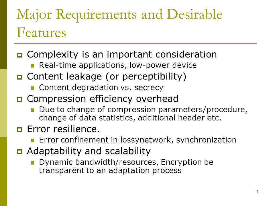 6 Major Requirements and Desirable Features  Complexity is an important consideration Real-time applications, low-power device  Content leakage (or perceptibility) Content degradation vs.