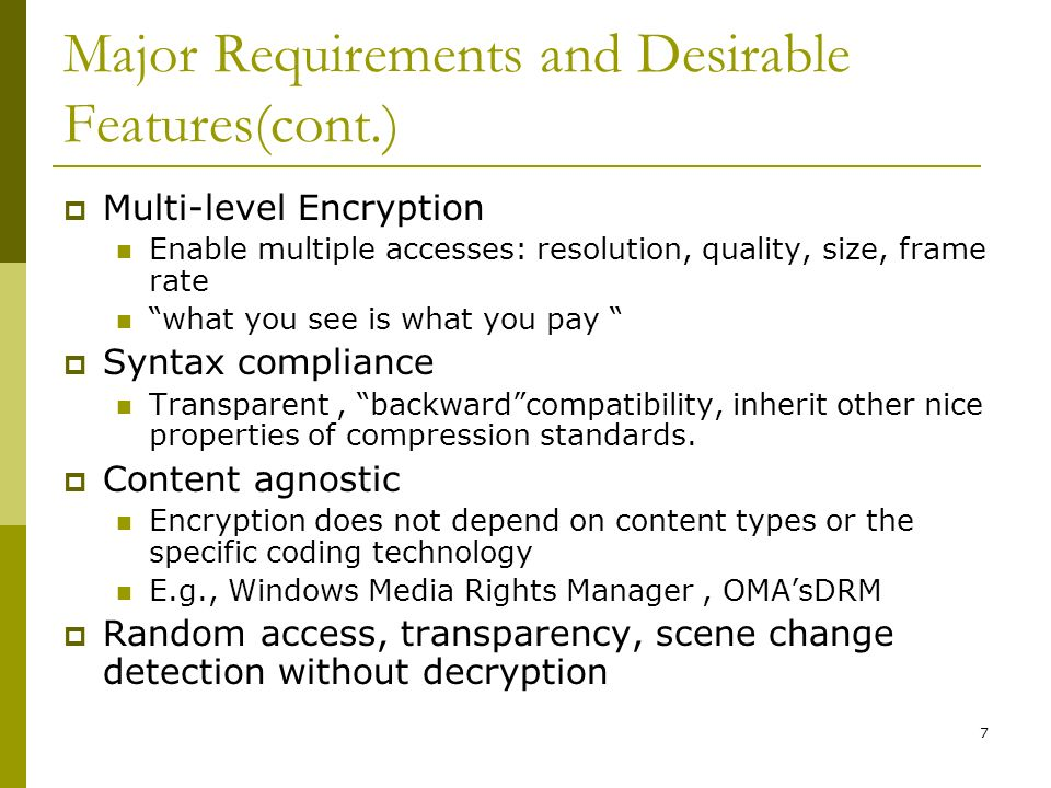 7 Major Requirements and Desirable Features(cont.)  Multi-level Encryption Enable multiple accesses: resolution, quality, size, frame rate what you see is what you pay  Syntax compliance Transparent, backward compatibility, inherit other nice properties of compression standards.