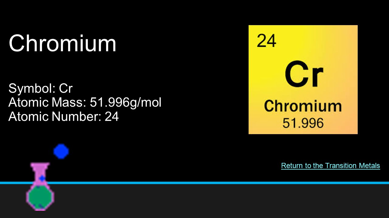 The periodic table of elements 11 th grade chemistry miss bouselli 58 chromium symbol cr atomic mass 51996gmol atomic number 24 return to the transition metals buycottarizona
