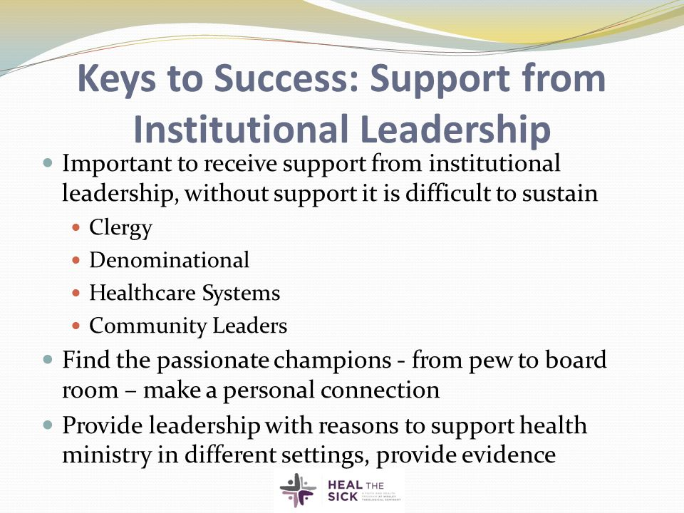 Keys to Success: Support from Institutional Leadership Important to receive support from institutional leadership, without support it is difficult to sustain Clergy Denominational Healthcare Systems Community Leaders Find the passionate champions - from pew to board room – make a personal connection Provide leadership with reasons to support health ministry in different settings, provide evidence