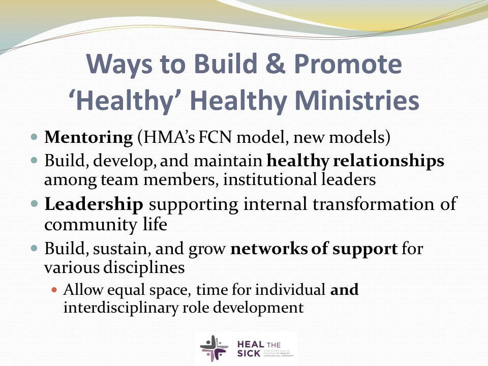 Ways to Build & Promote 'Healthy' Healthy Ministries Mentoring (HMA's FCN model, new models) Build, develop, and maintain healthy relationships among team members, institutional leaders Leadership supporting internal transformation of community life Build, sustain, and grow networks of support for various disciplines Allow equal space, time for individual and interdisciplinary role development