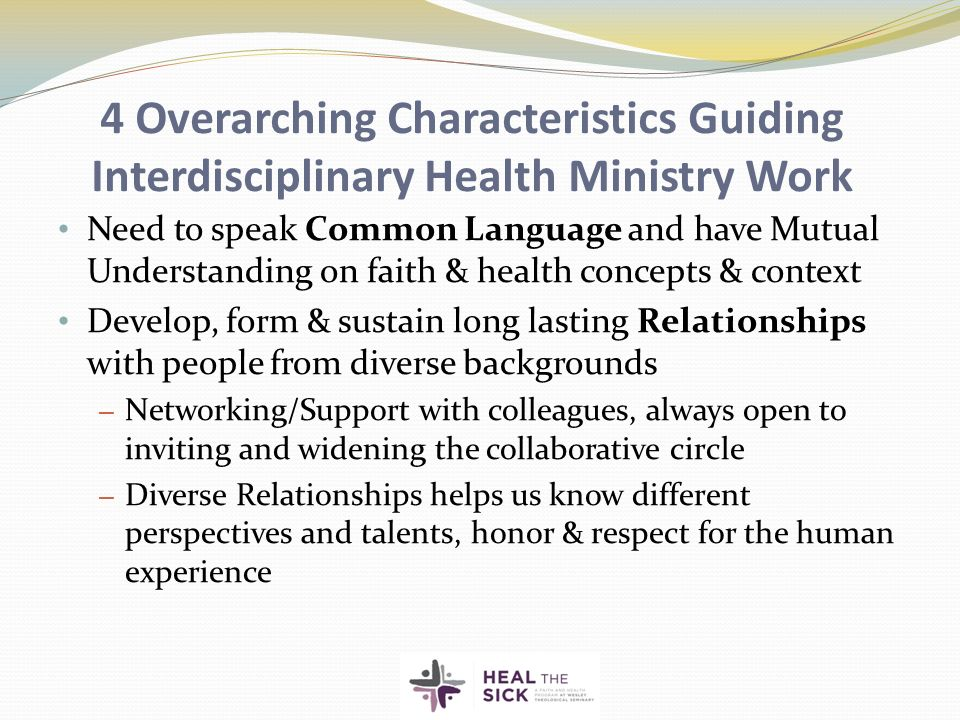 4 Overarching Characteristics Guiding Interdisciplinary Health Ministry Work Need to speak Common Language and have Mutual Understanding on faith & health concepts & context Develop, form & sustain long lasting Relationships with people from diverse backgrounds – Networking/Support with colleagues, always open to inviting and widening the collaborative circle – Diverse Relationships helps us know different perspectives and talents, honor & respect for the human experience