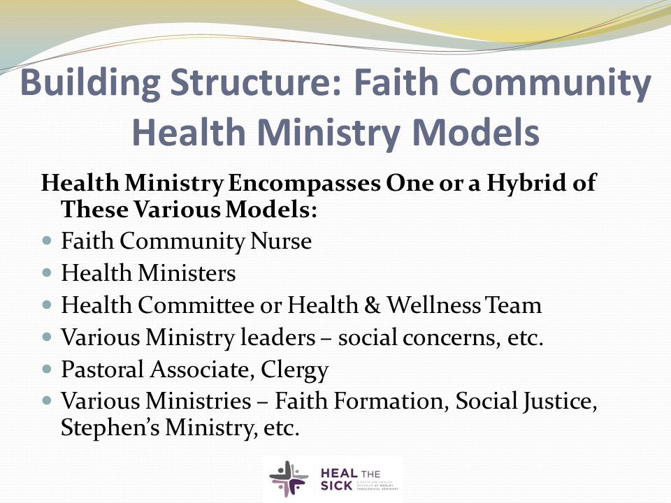Building Structure: Faith Community Health Ministry Models Health Ministry Encompasses One or a Hybrid of These Various Models: Faith Community Nurse Health Ministers Health Committee or Health & Wellness Team Various Ministry leaders – social concerns, etc.