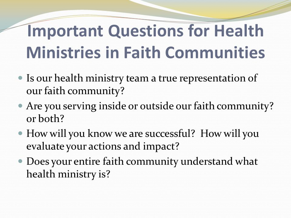 Important Questions for Health Ministries in Faith Communities Is our health ministry team a true representation of our faith community.
