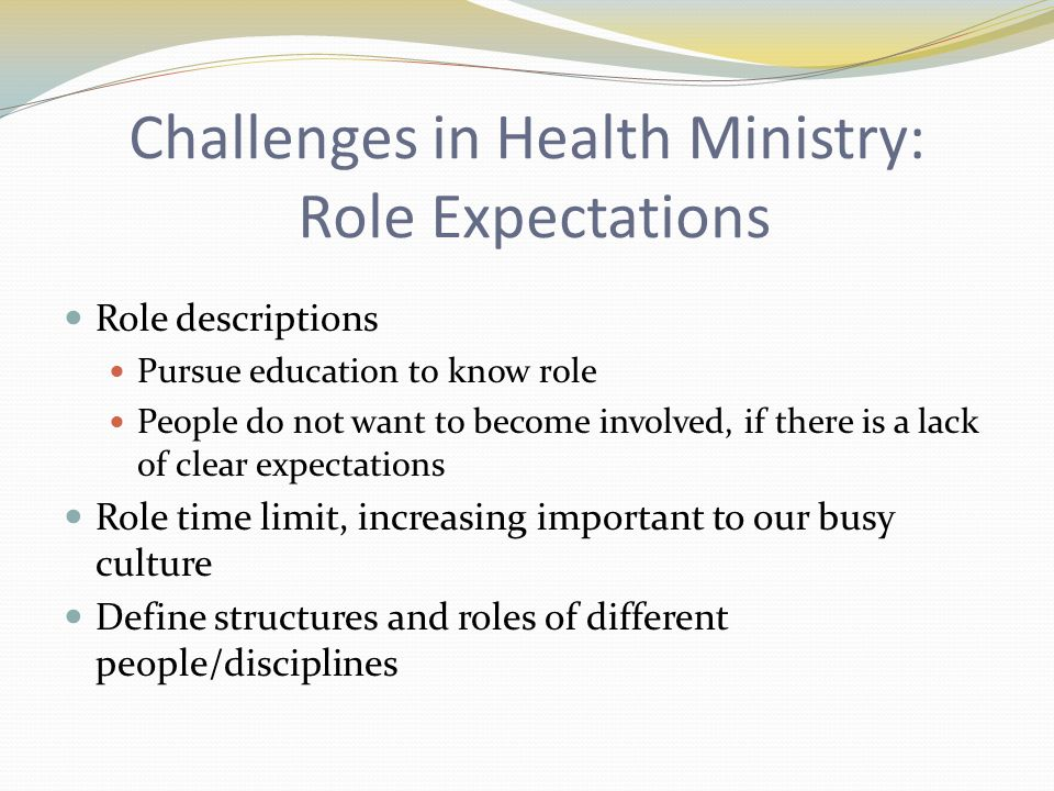 Challenges in Health Ministry: Role Expectations Role descriptions Pursue education to know role People do not want to become involved, if there is a lack of clear expectations Role time limit, increasing important to our busy culture Define structures and roles of different people/disciplines