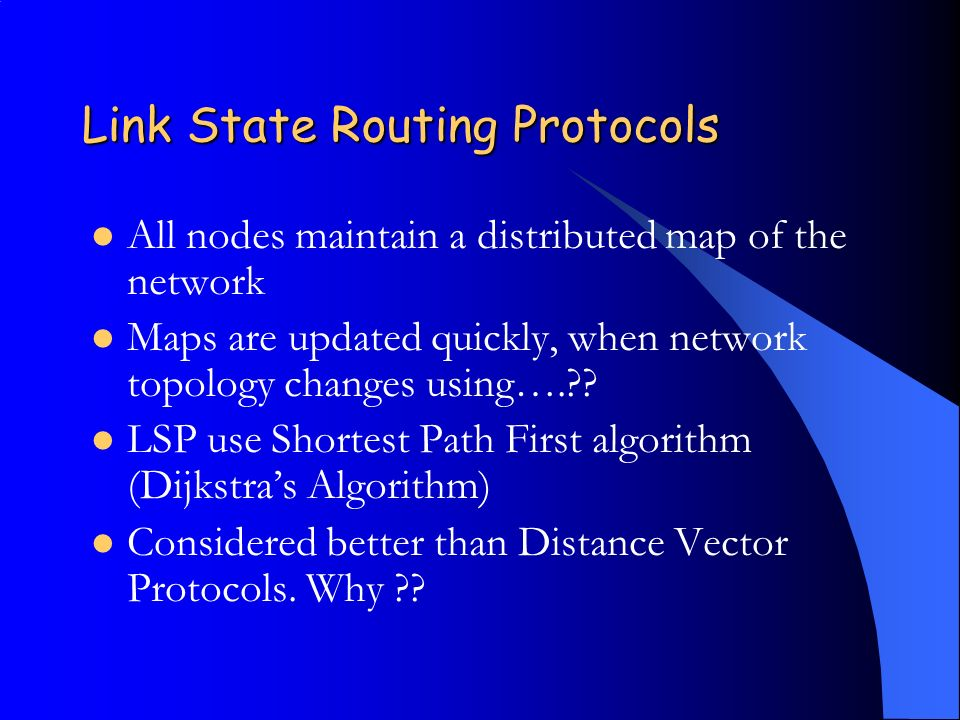 Link State Routing Protocols All nodes maintain a distributed map of the network Maps are updated quickly, when network topology changes using…. .