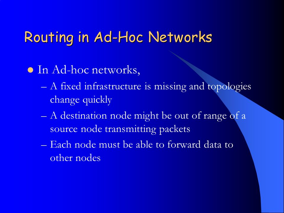 Routing in Ad-Hoc Networks In Ad-hoc networks, –A fixed infrastructure is missing and topologies change quickly –A destination node might be out of range of a source node transmitting packets –Each node must be able to forward data to other nodes
