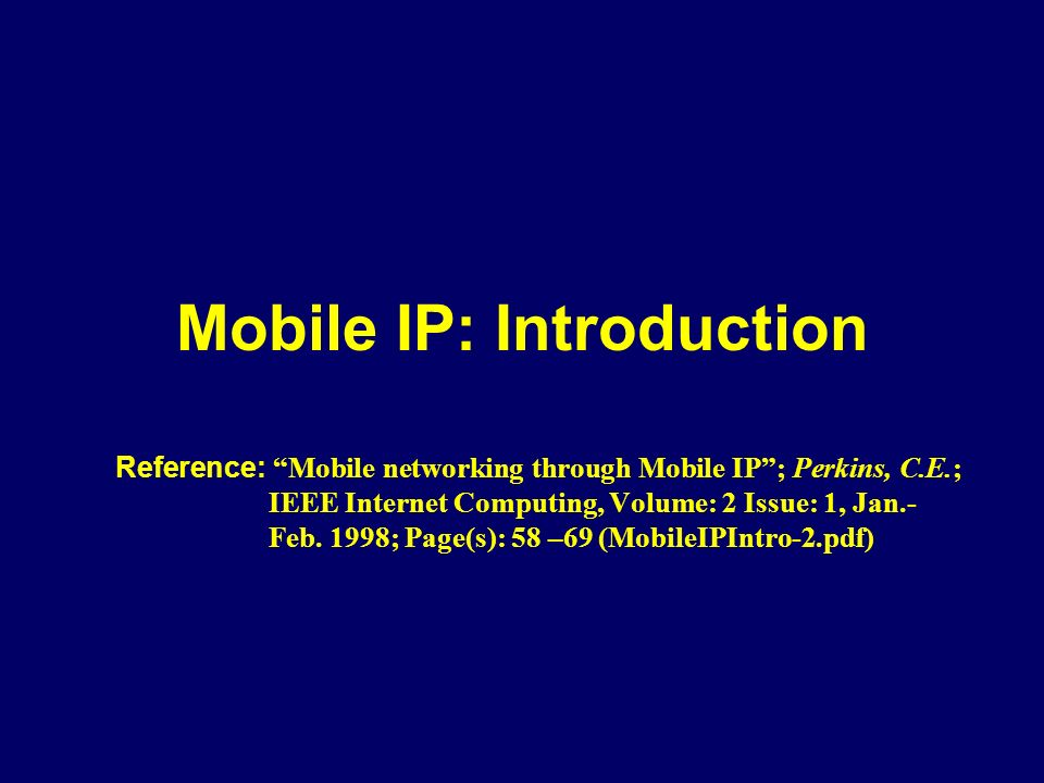 Mobile IP: Introduction Reference: Mobile networking through Mobile IP ; Perkins, C.E.; IEEE Internet Computing, Volume: 2 Issue: 1, Jan.- Feb.