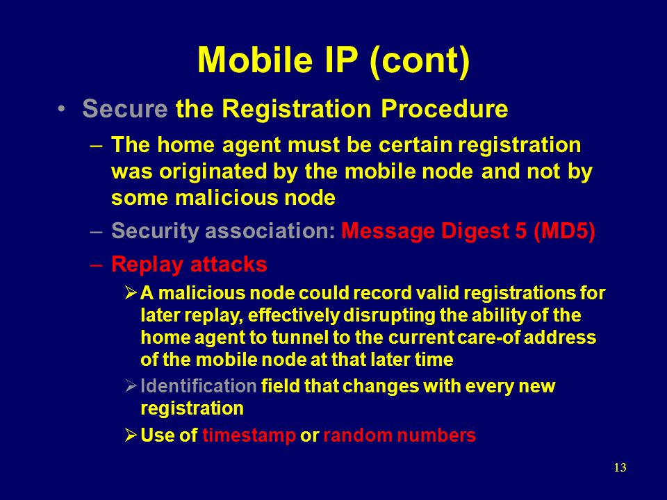 13 Mobile IP (cont) Secure the Registration Procedure –The home agent must be certain registration was originated by the mobile node and not by some malicious node –Security association: Message Digest 5 (MD5) –Replay attacks  A malicious node could record valid registrations for later replay, effectively disrupting the ability of the home agent to tunnel to the current care-of address of the mobile node at that later time  Identification field that changes with every new registration  Use of timestamp or random numbers