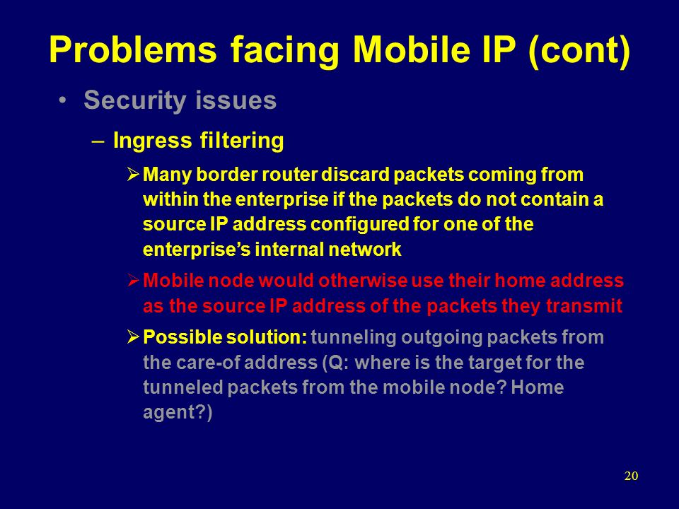 20 Problems facing Mobile IP (cont) Security issues –Ingress filtering  Many border router discard packets coming from within the enterprise if the packets do not contain a source IP address configured for one of the enterprise's internal network  Mobile node would otherwise use their home address as the source IP address of the packets they transmit  Possible solution: tunneling outgoing packets from the care-of address (Q: where is the target for the tunneled packets from the mobile node.
