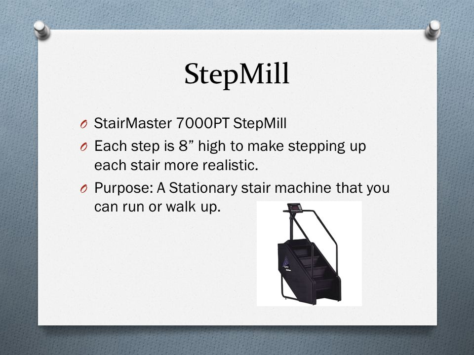 StepMill O StairMaster 7000PT StepMill O Each step is 8 high to make stepping up each stair more realistic.