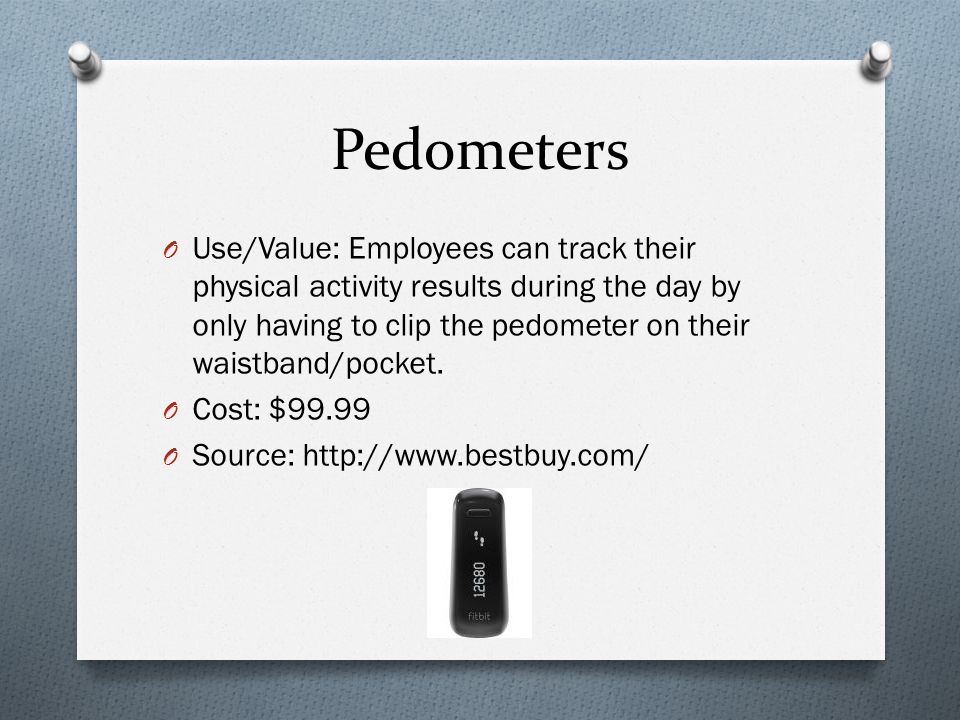 Pedometers O Use/Value: Employees can track their physical activity results during the day by only having to clip the pedometer on their waistband/pocket.