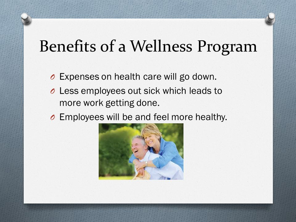 Benefits of a Wellness Program O Expenses on health care will go down.