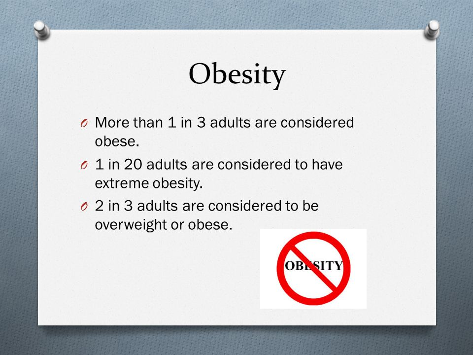 Obesity O More than 1 in 3 adults are considered obese.