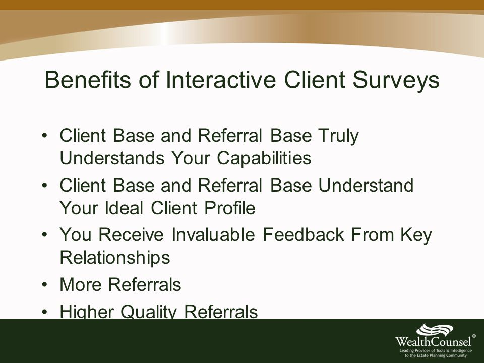 Benefits of Interactive Client Surveys Client Base and Referral Base Truly Understands Your Capabilities Client Base and Referral Base Understand Your Ideal Client Profile You Receive Invaluable Feedback From Key Relationships More Referrals Higher Quality Referrals