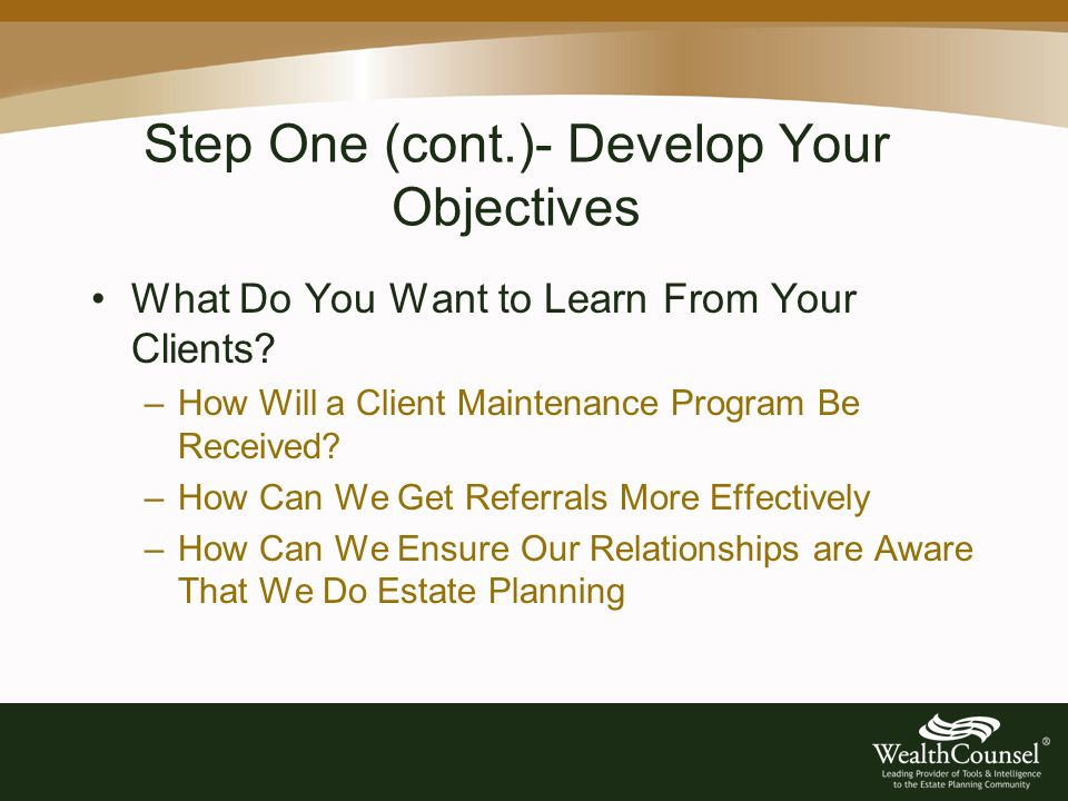 Step One (cont.)- Develop Your Objectives What Do You Want to Learn From Your Clients.