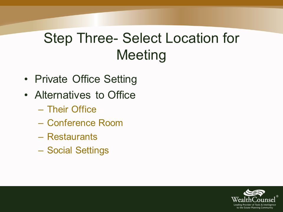 Step Three- Select Location for Meeting Private Office Setting Alternatives to Office –Their Office –Conference Room –Restaurants –Social Settings