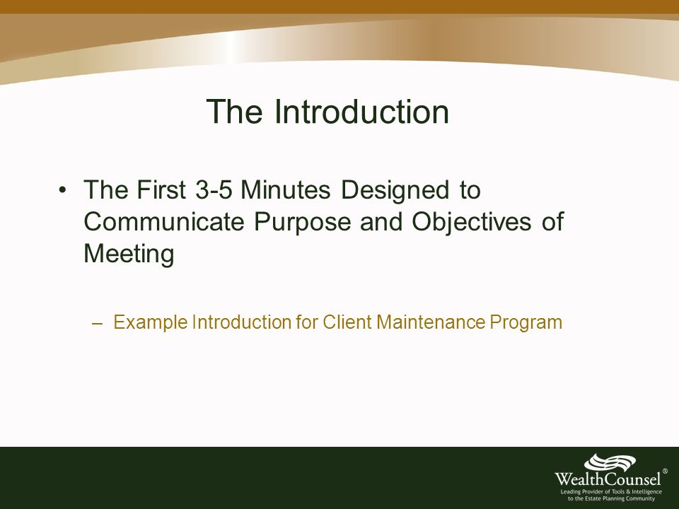 The Introduction The First 3-5 Minutes Designed to Communicate Purpose and Objectives of Meeting –Example Introduction for Client Maintenance Program
