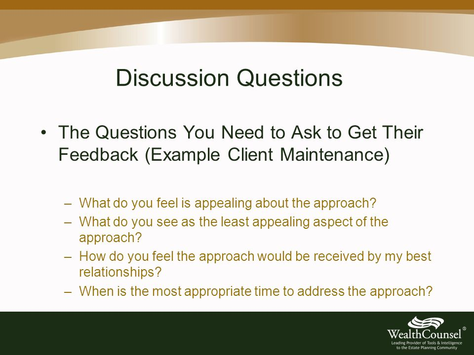 Discussion Questions The Questions You Need to Ask to Get Their Feedback (Example Client Maintenance) –What do you feel is appealing about the approach.