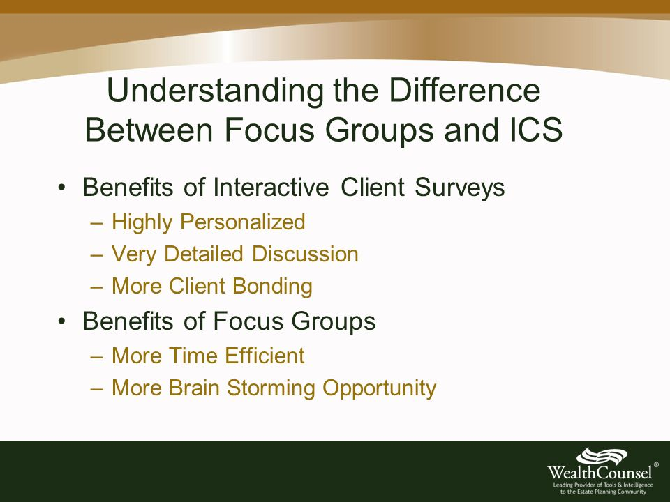 Understanding the Difference Between Focus Groups and ICS Benefits of Interactive Client Surveys –Highly Personalized –Very Detailed Discussion –More Client Bonding Benefits of Focus Groups –More Time Efficient –More Brain Storming Opportunity