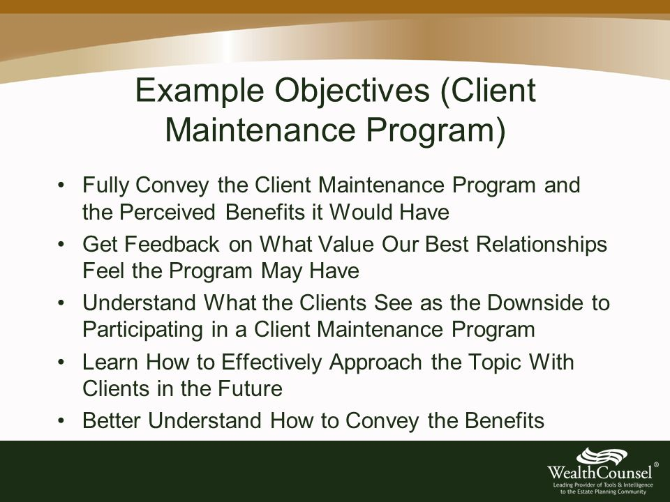 Example Objectives (Client Maintenance Program) Fully Convey the Client Maintenance Program and the Perceived Benefits it Would Have Get Feedback on What Value Our Best Relationships Feel the Program May Have Understand What the Clients See as the Downside to Participating in a Client Maintenance Program Learn How to Effectively Approach the Topic With Clients in the Future Better Understand How to Convey the Benefits