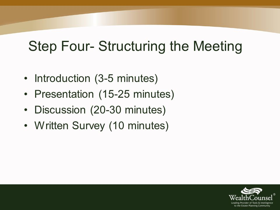 Step Four- Structuring the Meeting Introduction (3-5 minutes) Presentation (15-25 minutes) Discussion (20-30 minutes) Written Survey (10 minutes)