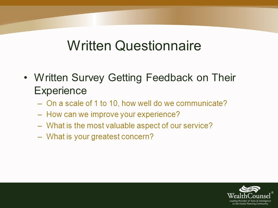 Written Questionnaire Written Survey Getting Feedback on Their Experience –On a scale of 1 to 10, how well do we communicate.