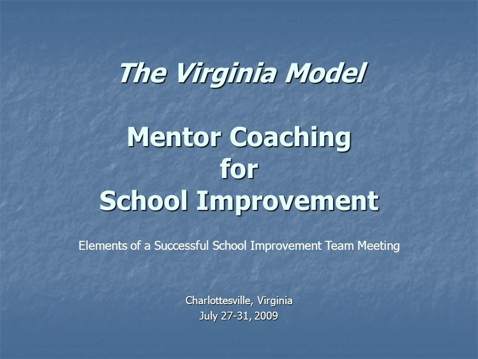 The Virginia Model Mentor Coaching for School Improvement Charlottesville, Virginia July 27-31, 2009 Elements of a Successful School Improvement Team Meeting