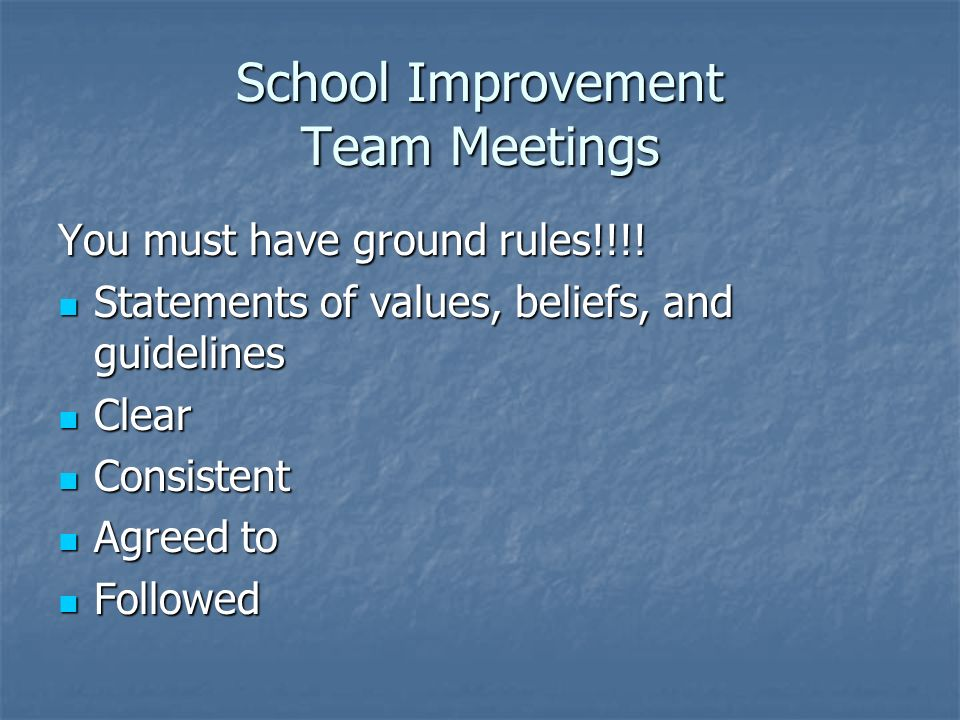 School Improvement Team Meetings You must have ground rules!!!! Statements of values, beliefs, and guidelines Statements of values, beliefs, and guide