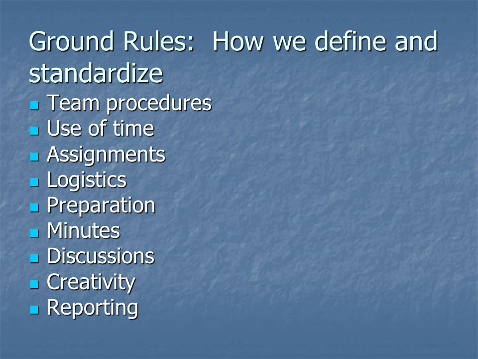 Ground Rules: How we define and standardize Team procedures Team procedures Use of time Use of time Assignments Assignments Logistics Logistics Preparation Preparation Minutes Minutes Discussions Discussions Creativity Creativity Reporting Reporting