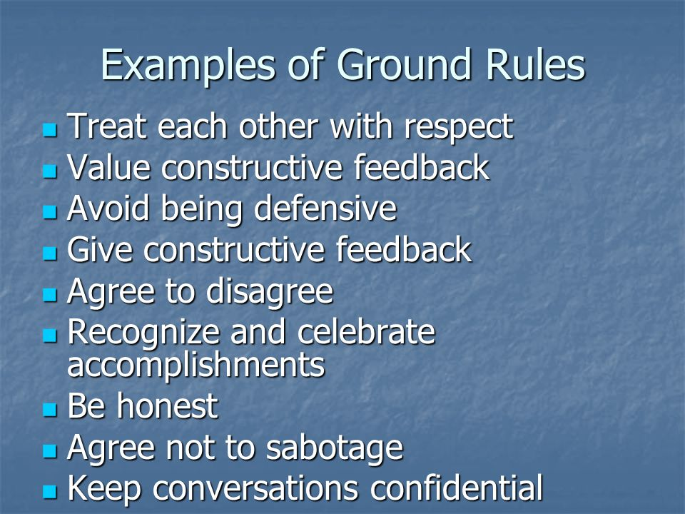 Examples of Ground Rules Treat each other with respect Treat each other with respect Value constructive feedback Value constructive feedback Avoid being defensive Avoid being defensive Give constructive feedback Give constructive feedback Agree to disagree Agree to disagree Recognize and celebrate accomplishments Recognize and celebrate accomplishments Be honest Be honest Agree not to sabotage Agree not to sabotage Keep conversations confidential Keep conversations confidential