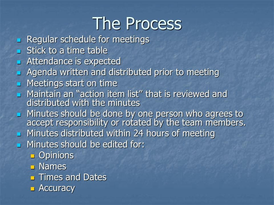 The Process Regular schedule for meetings Regular schedule for meetings Stick to a time table Stick to a time table Attendance is expected Attendance is expected Agenda written and distributed prior to meeting Agenda written and distributed prior to meeting Meetings start on time Meetings start on time Maintain an action item list that is reviewed and distributed with the minutes Maintain an action item list that is reviewed and distributed with the minutes Minutes should be done by one person who agrees to accept responsibility or rotated by the team members.