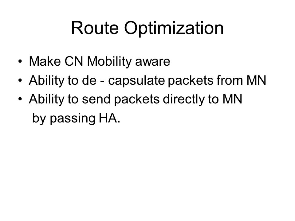 Route Optimization Make CN Mobility aware Ability to de - capsulate packets from MN Ability to send packets directly to MN by passing HA.
