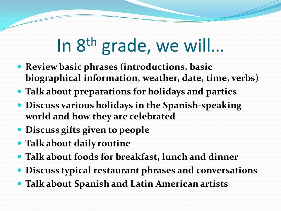 In 8 th grade, we will… Review basic phrases (introductions, basic biographical information, weather, date, time, verbs) Talk about preparations for holidays and parties Discuss various holidays in the Spanish-speaking world and how they are celebrated Discuss gifts given to people Talk about daily routine Talk about foods for breakfast, lunch and dinner Discuss typical restaurant phrases and conversations Talk about Spanish and Latin American artists