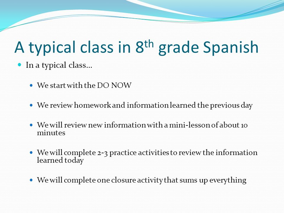 A typical class in 8 th grade Spanish In a typical class… We start with the DO NOW We review homework and information learned the previous day We will review new information with a mini-lesson of about 10 minutes We will complete 2-3 practice activities to review the information learned today We will complete one closure activity that sums up everything