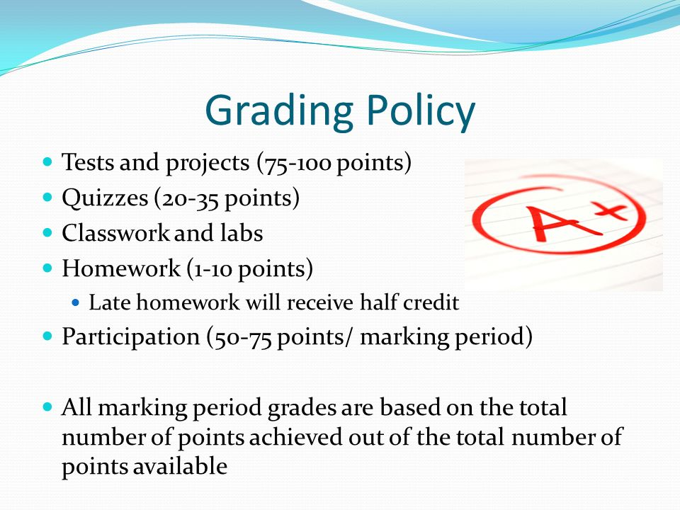 Grading Policy Tests and projects ( points) Quizzes (20-35 points) Classwork and labs Homework (1-10 points) Late homework will receive half credit Participation (50-75 points/ marking period) All marking period grades are based on the total number of points achieved out of the total number of points available