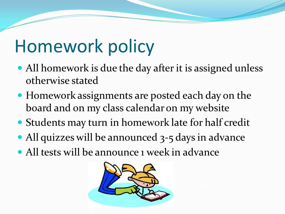 Homework policy All homework is due the day after it is assigned unless otherwise stated Homework assignments are posted each day on the board and on my class calendar on my website Students may turn in homework late for half credit All quizzes will be announced 3-5 days in advance All tests will be announce 1 week in advance