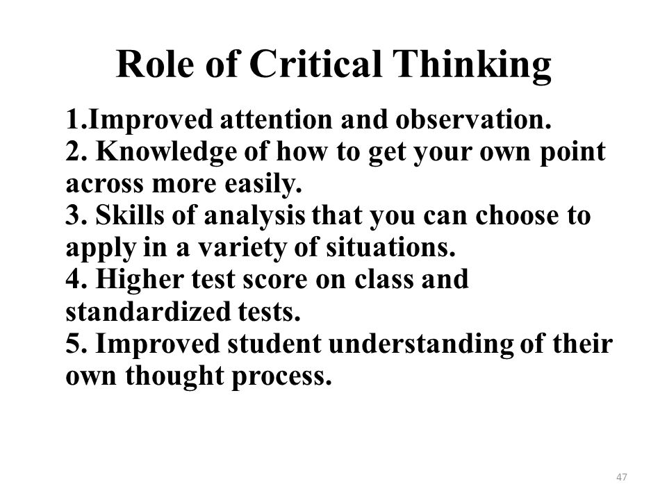 the role of critical thinking in If critical thinking is a uniquely adult learning process, then fostering critical thinking becomes, by implication, a uniquely adult educational process critical thinking can be analyzed in terms of both process and purpose, although these two elements are inevitably intertwined.
