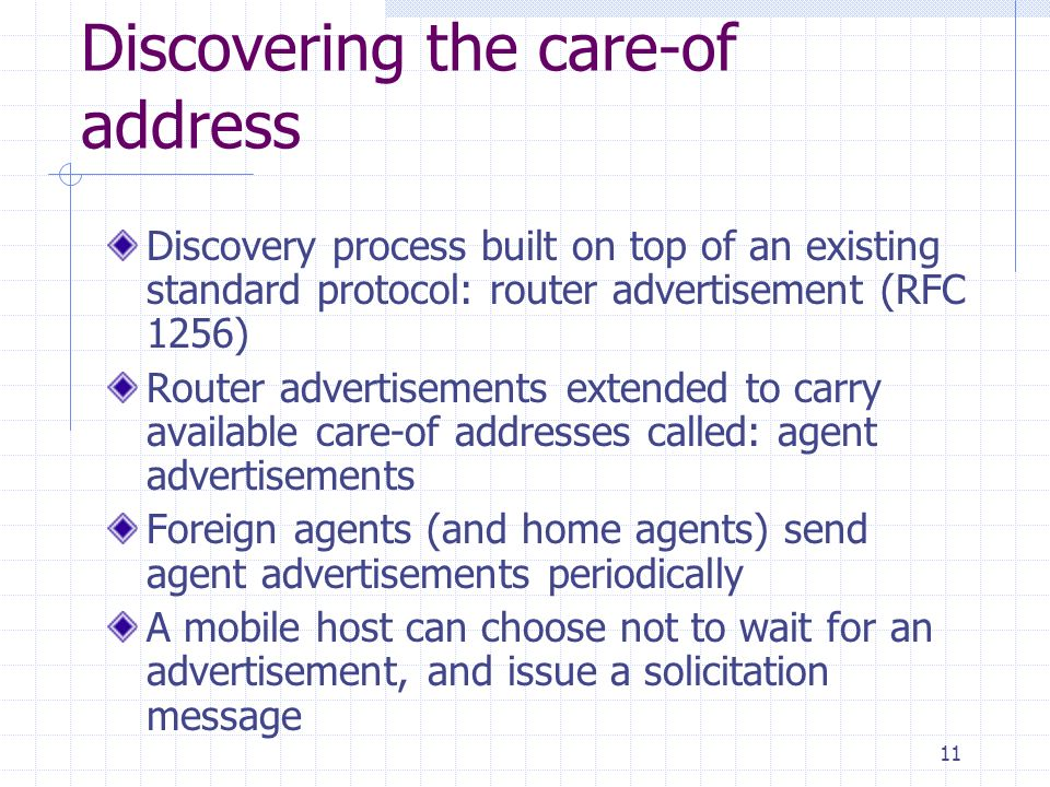11 Discovering the care-of address Discovery process built on top of an existing standard protocol: router advertisement (RFC 1256) Router advertisements extended to carry available care-of addresses called: agent advertisements Foreign agents (and home agents) send agent advertisements periodically A mobile host can choose not to wait for an advertisement, and issue a solicitation message