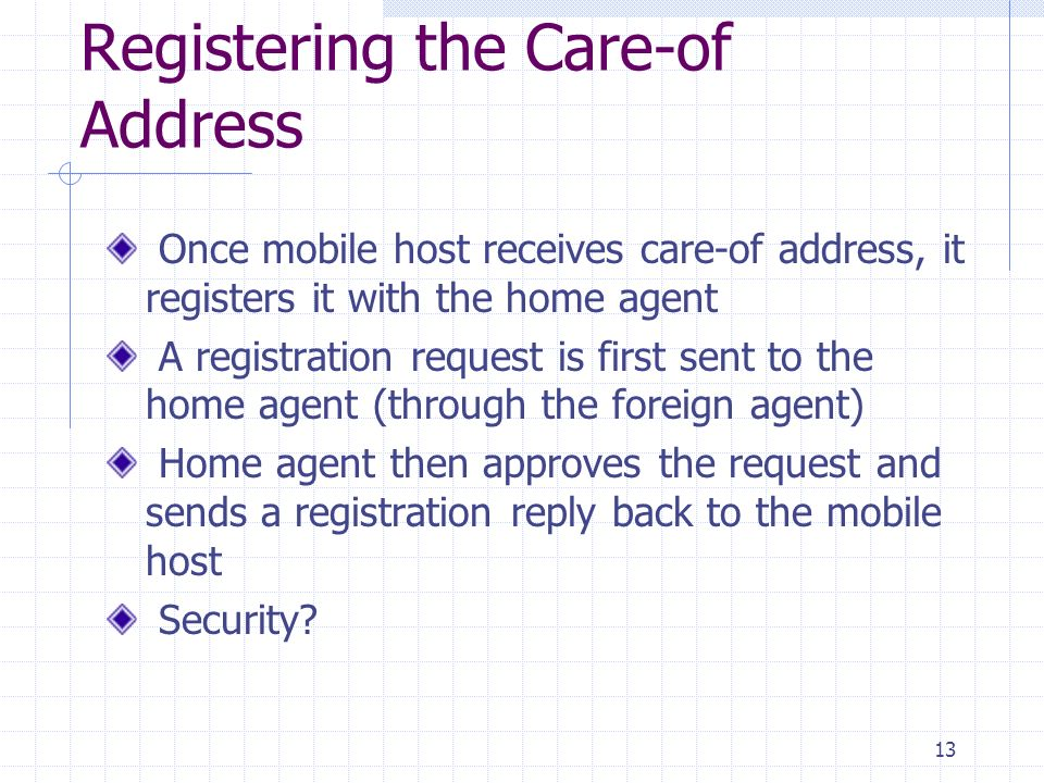 13 Registering the Care-of Address Once mobile host receives care-of address, it registers it with the home agent A registration request is first sent to the home agent (through the foreign agent) Home agent then approves the request and sends a registration reply back to the mobile host Security