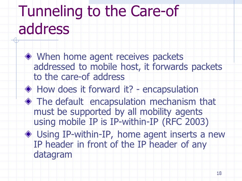 18 Tunneling to the Care-of address When home agent receives packets addressed to mobile host, it forwards packets to the care-of address How does it forward it.
