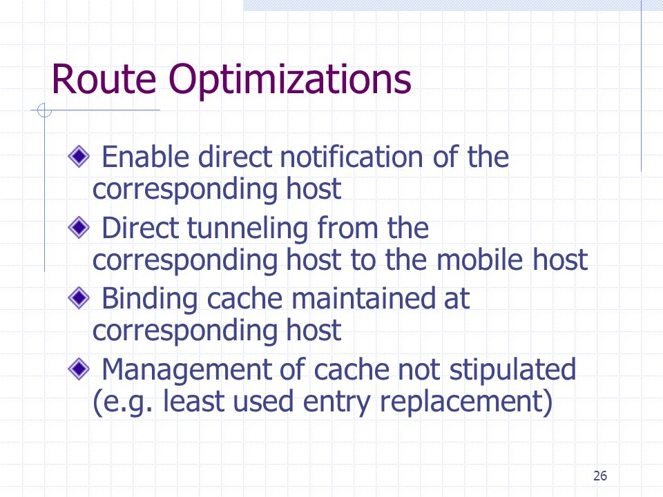 26 Route Optimizations Enable direct notification of the corresponding host Direct tunneling from the corresponding host to the mobile host Binding cache maintained at corresponding host Management of cache not stipulated (e.g.